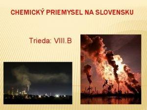 CHEMICK PRIEMYSEL NA SLOVENSKU Trieda VIII B OBSAH