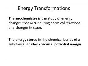 Energy Transformations Thermochemistry is the study of energy