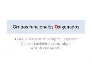 Grupos funcionales Oxigenados O sea que contienen oxgeno