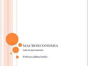MACROECONOMIA Aula de apresentao Professora juliana benicio MACROECONOMIA