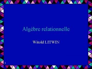 Algbre relationnelle Witold LITWIN 1 Algbre relationnelle Propose