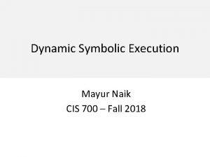 Dynamic Symbolic Execution Mayur Naik CIS 700 Fall