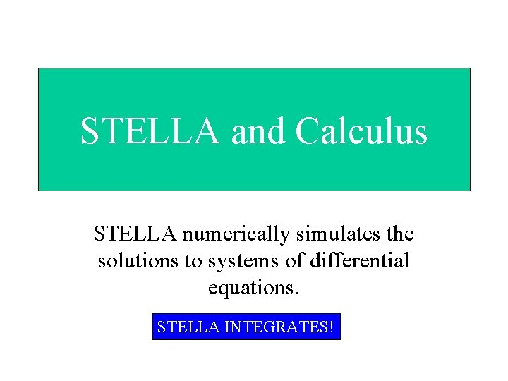 STELLA and Calculus STELLA numerically simulates the solutions