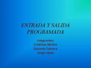 ENTRADA Y SALIDA PROGRAMADA Integrantes Cristhian Muoz Eduardo