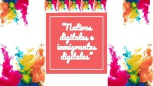 Nativos digitales e inmigrantes digitales UNIVERSIDAD PEDAGGICA NACIONAL