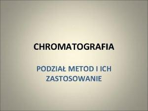CHROMATOGRAFIA PODZIA METOD I ICH ZASTOSOWANIE KLASYFIKACJA METOD