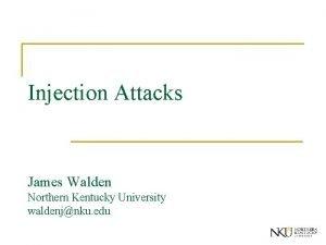 Injection Attacks James Walden Northern Kentucky University waldenjnku