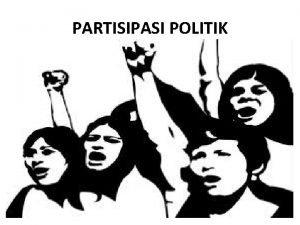 PARTISIPASI POLITIK PARTISIPASI POLITIK Anwar Arifin menjelaskan bahwa