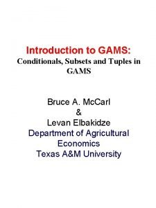 Introduction to GAMS Conditionals Subsets and Tuples in