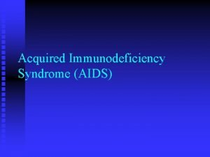 Acquired Immunodeficiency Syndrome AIDS Acquired Immunodeficiency Syndrome AIDS