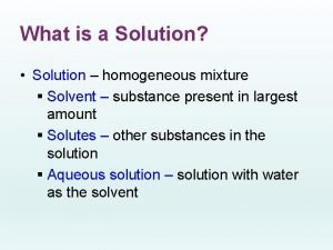 What is a Solution Solution homogeneous mixture Solvent