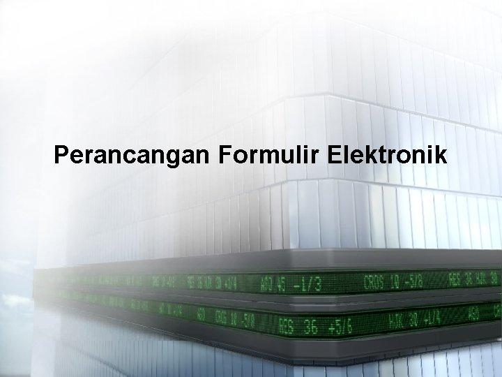 Perancangan Formulir Elektronik Pengelolaan Formulir Elektronik Formulir elektronik
