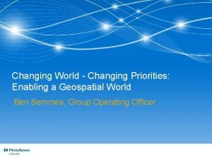 Changing World Changing Priorities Enabling a Geospatial World