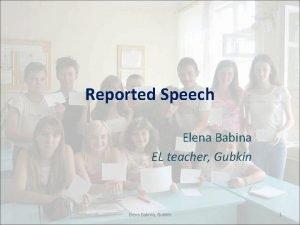 Reported Speech Elena Babina EL teacher Gubkin Elena