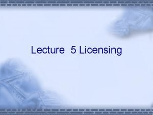 Lecture 5 Licensing Outline What is Licensing When
