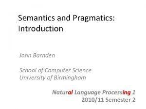 Semantics and Pragmatics Introduction John Barnden School of
