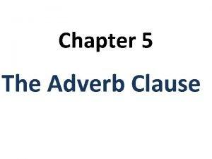 Chapter 5 The Adverb Clause Adverb Clause Adverb