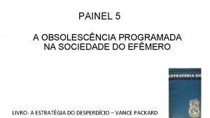 PAINEL 5 A OBSOLESCNCIA PROGRAMADA NA SOCIEDADE DO