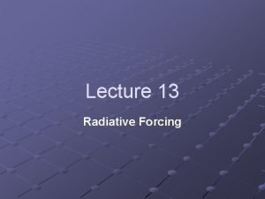 Lecture 13 Radiative Forcing Radiative Forcing Definition A