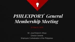 PHILEXPORT General Membership Meeting 19 March 2019 Mr