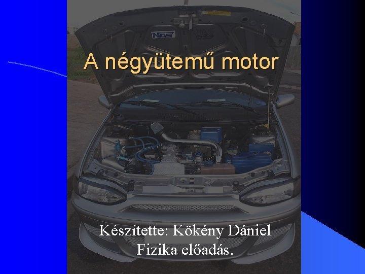 A ngytem motor Ksztette Kkny Dniel Fizika elads
