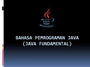 BAHASA PEMROGRAMAN JAVA JAVA FUNDAMENTAL Definisi Pemrograman Java