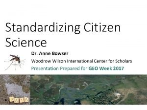 Standardizing Citizen Science Dr Anne Bowser Woodrow Wilson