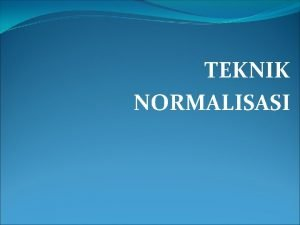 TEKNIK NORMALISASI Proses Normalisasi Proses normalisasi adalah proses
