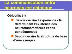 La communication entre neurones est chimique Objectifs 1
