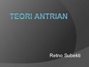 TEORI ANTRIAN Retno Subekti Pengantar Teori antrian teori