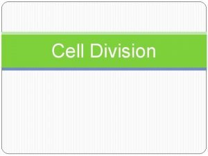 Cell Division Cell Division Cell division is the