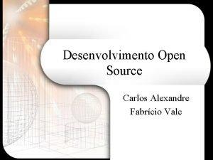 Desenvolvimento Open Source Carlos Alexandre Fabrcio Vale Roteiro