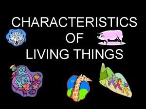 CHARACTERISTICS OF LIVING THINGS LIVING THINGS HAVE CELLS