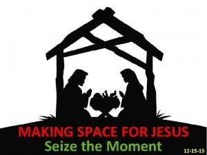 MAKING SPACE FOR JESUS Seize the Moment 12