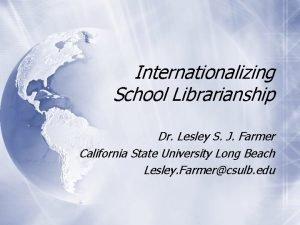 Internationalizing School Librarianship Dr Lesley S J Farmer