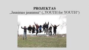 PROJEKTAS Jaunimas jaunimui YOUTH for YOUTH Projektas finansuojamas