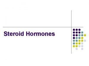 Steroid Hormones Chemical Classification of Hormones are chemical