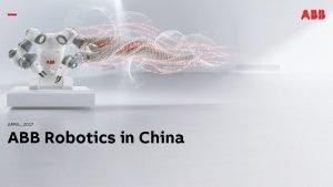 APRIL 2017 ABB Robotics in China ABB in
