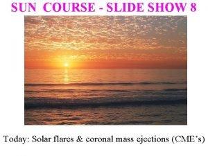 SUN COURSE SLIDE SHOW 8 Today Solar flares