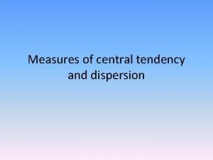 Measures of central tendency and dispersion Measures of