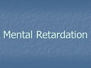 Mental Retardation Contents Definition Prevalence Classification Causes Clinical