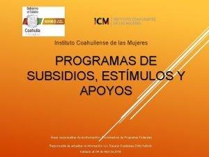 Instituto Coahuilense de las Mujeres PROGRAMAS DE SUBSIDIOS