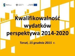 Kwalifikowalno wydatkw perspektywa 2014 2020 Toru 15 grudnia