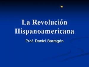 La Revolucin Hispanoamericana Prof Daniel Barragn La Revolucin
