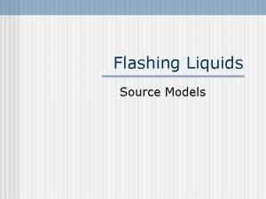 Flashing Liquids Source Models Flashing Liquids Adiabatic Flashing
