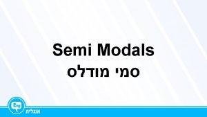 Semi Modals Semi Modals had tohas tohave to