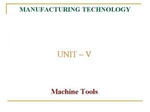 MANUFACTURING TECHNOLOGY UNIT V Machine Tools Manufacturing Technology