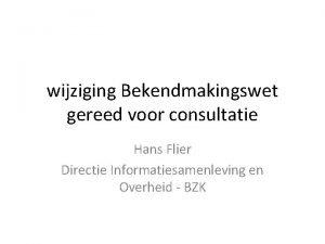 wijziging Bekendmakingswet gereed voor consultatie Hans Flier Directie
