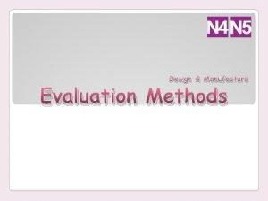 Design Manufacture Evaluation Methods Evaluation Methods It is