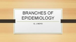 BRANCHES OF EPIDEMIOLOGY G J MOYO INTRODUCTION There